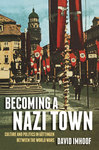 Becoming a Nazi Town: Culture and Politics in Göttingen between the World Wars by David Imhoof