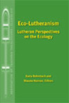 Eco-Lutheranism: Lutheran Perspectives on Ecology by Karla G. Bohmbach and Shauna Hannen