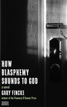 How Blasphemy Sounds to God by Gary Fincke