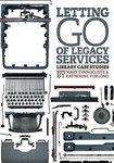 Letting go of legacy services : library case studies by Mary Evangeliste and Katherine Furlong