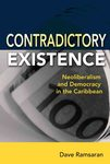 Contradictory Existence: Neoliberalism and Democracy in the Caribbean by Dave Ramsaran