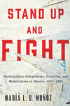 Stand Up and Fight: Participatory Indigenismo, Populism, and Mobilization in Mexico, 1970–1984 by María L. O. Muñoz